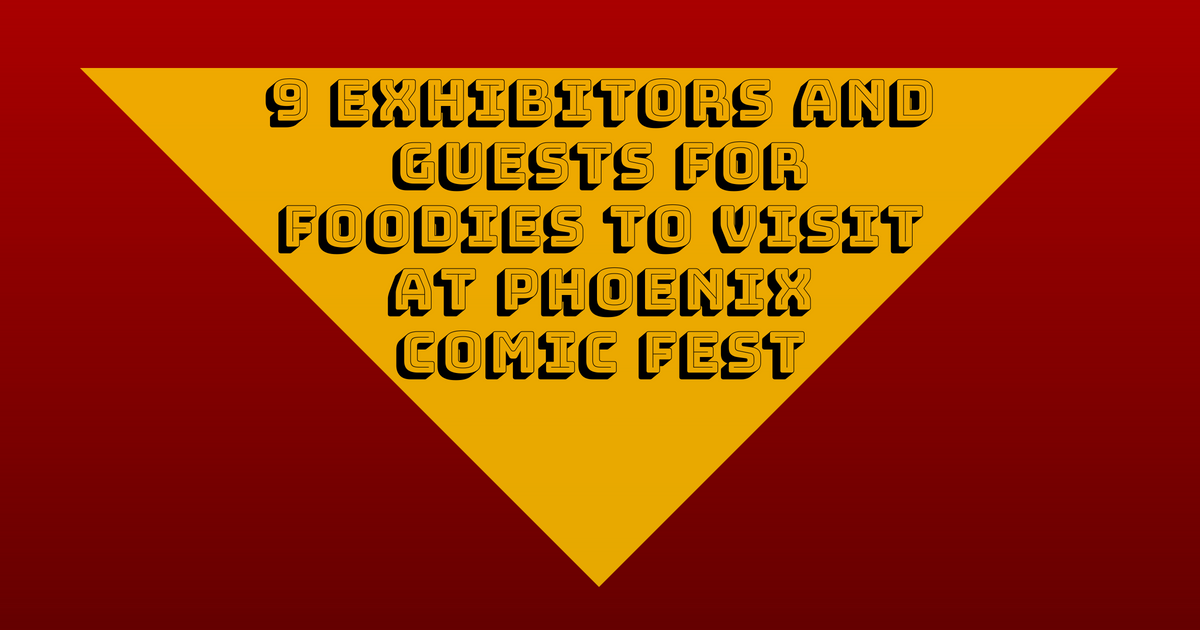 9 Exhibitors and Guests for Foodies to Visit at Phoenix Comic Fest