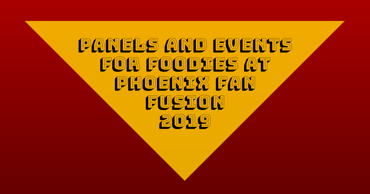 Panels and Events for Foodies at Phoenix Fan Fusion 2019